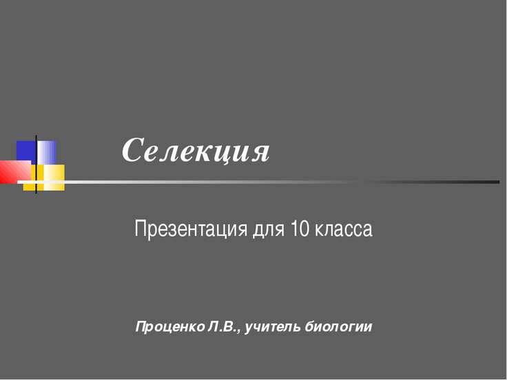 Селекция Презентация для 10 класса Проценко Л.В., учитель биологии