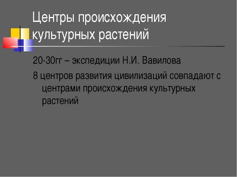 Центры происхождения культурных растений 20-30гг – экспедиции Н.И. Вавилова 8...