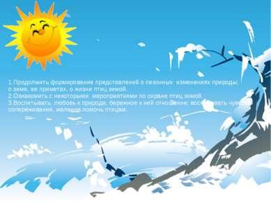 1.Продолжить формирование представлений о сезонных изменениях природы; о зиме...
