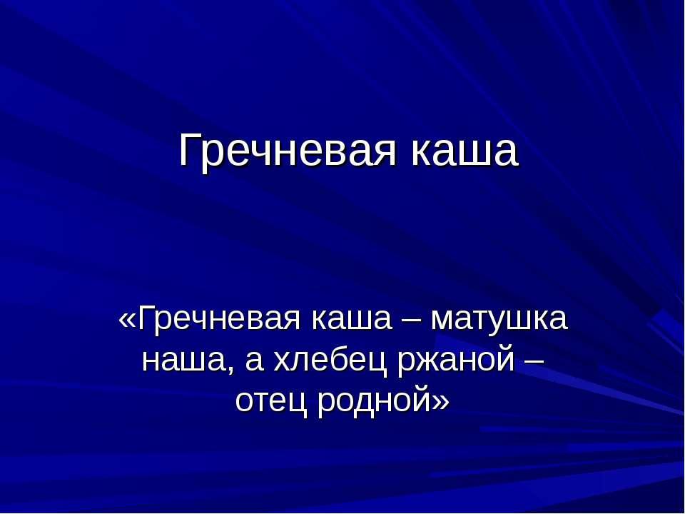 Гречневая каша «Гречневая каша – матушка наша, а хлебец ржаной – отец родной»