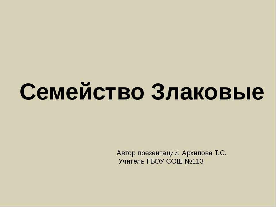 Семейство Злаковые Автор презентации: Архипова Т.С. Учитель ГБОУ СОШ №113