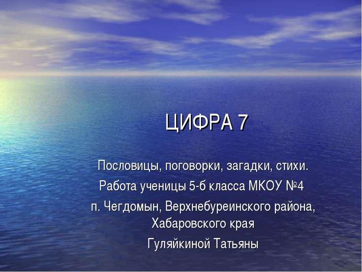 ЦИФРА 7 Пословицы, поговорки, загадки, стихи. Работа ученицы 5-б класса МКОУ ...