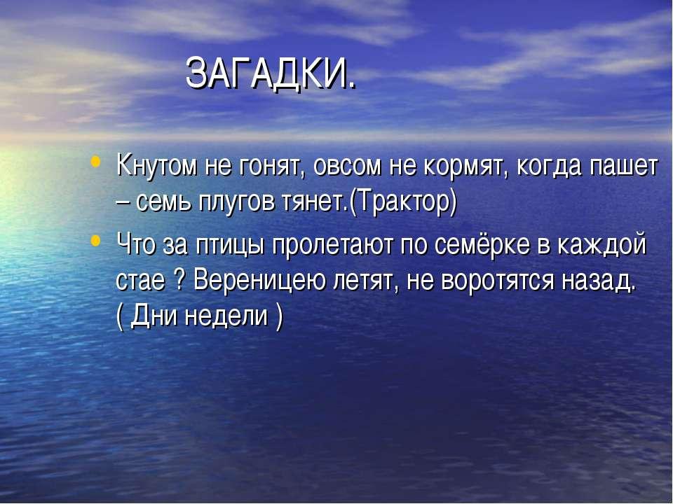 ЗАГАДКИ. Кнутом не гонят, овсом не кормят, когда пашет – семь плугов тянет.(Т...