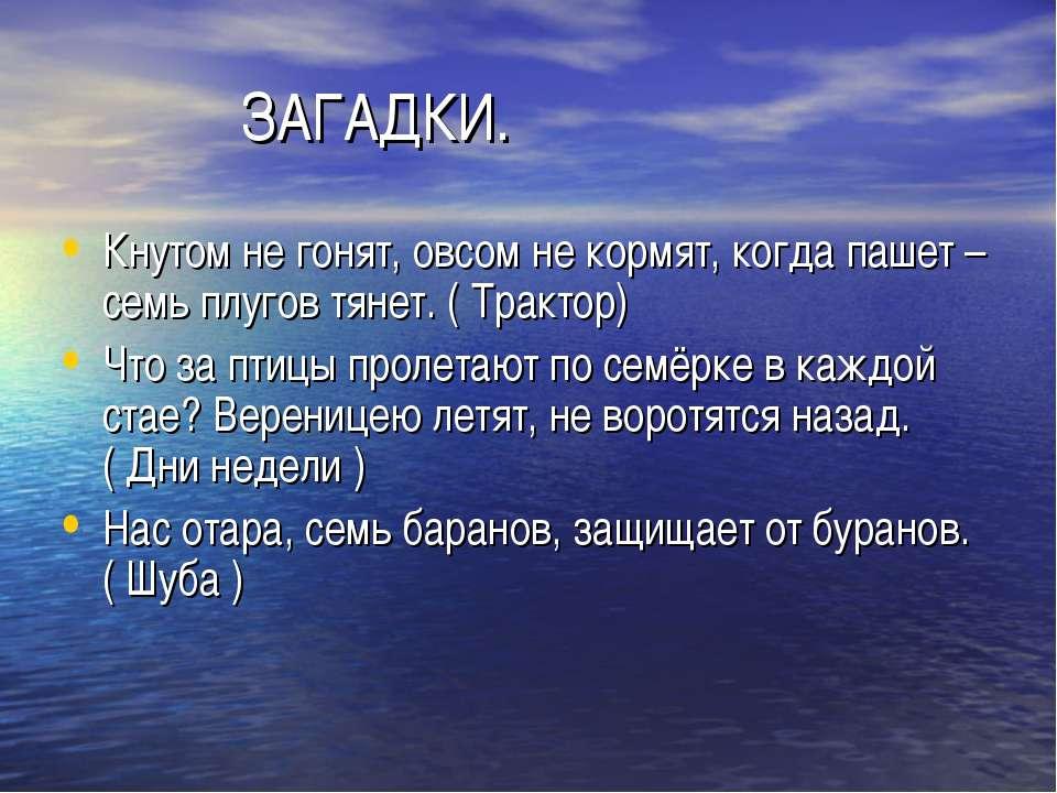 ЗАГАДКИ. Кнутом не гонят, овсом не кормят, когда пашет – семь плугов тянет. (...
