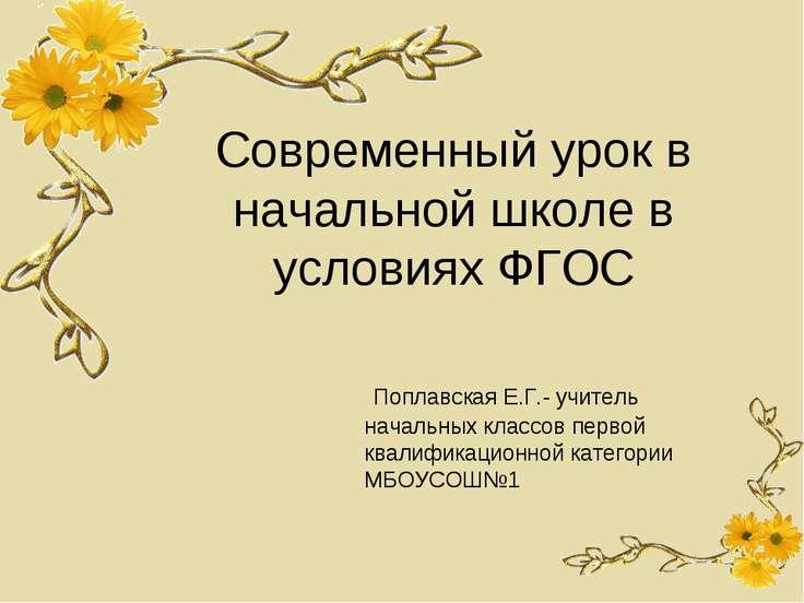 Современный урок в начальной школе в условиях ФГОС Поплавская Е.Г.- учитель н...