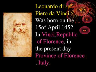 Leonardo di ser Piero da Vinci Was born on the 15of April 1452. In Vinci,Repu...