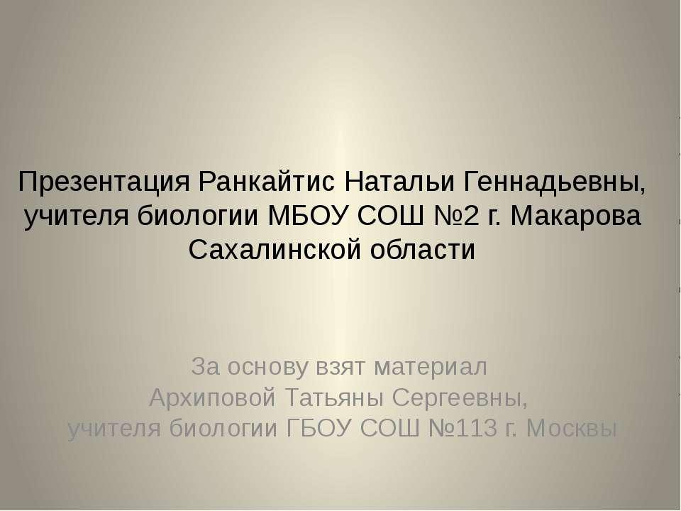 Презентация Ранкайтис Натальи Геннадьевны, учителя биологии МБОУ СОШ №2 г. Ма...