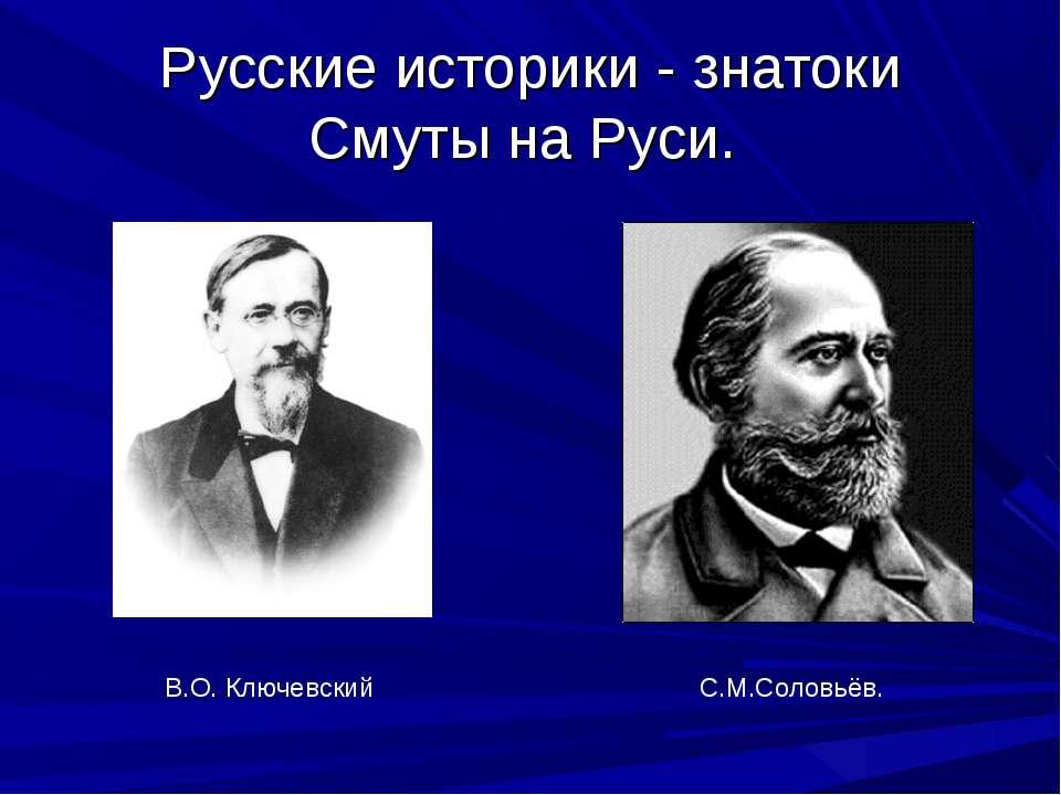 Русские историки - знатоки Смуты на Руси. В.О. Ключевский С.М.Соловьёв.