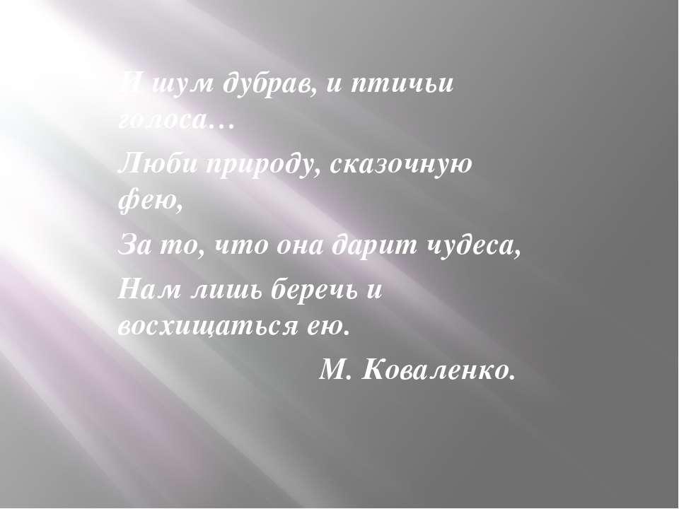 И шум дубрав, и птичьи голоса… Люби природу, сказочную фею, За то, что она да...