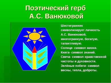 Поэтический герб А.С. Ванюковой Шестигранник символизирует личность А.С. Ваню...