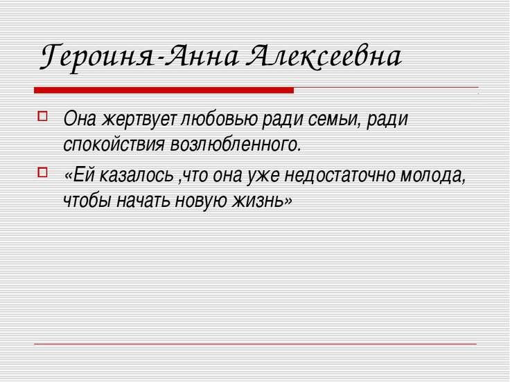 Героиня-Анна Алексеевна Она жертвует любовью ради семьи, ради спокойствия воз...