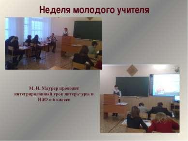Неделя молодого учителя М. И. Маурер проводит интегрированный урок литературы...