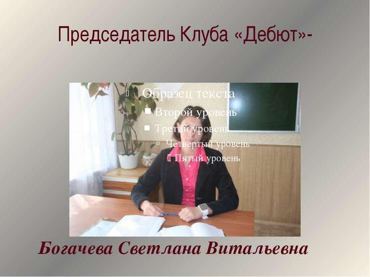 Председатель Клуба «Дебют»- Богачева Светлана Витальевна