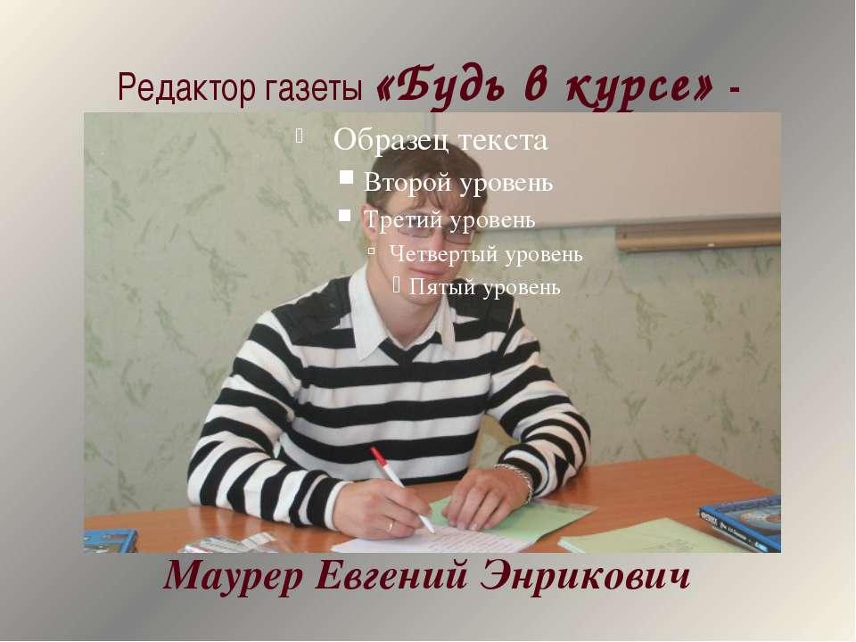 Редактор газеты «Будь в курсе» - Маурер Евгений Энрикович