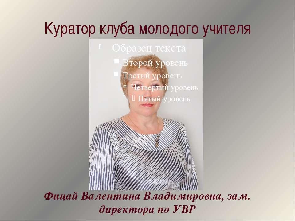 Куратор клуба молодого учителя Фицай Валентина Владимировна, зам. директора п...