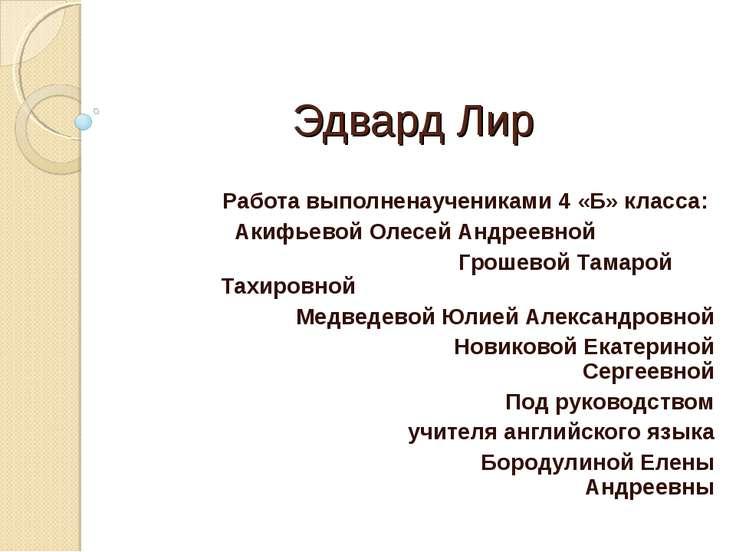 Эдвард Лир Работа выполненаучениками 4 «Б» класса: Акифьевой Олесей Андреевно...