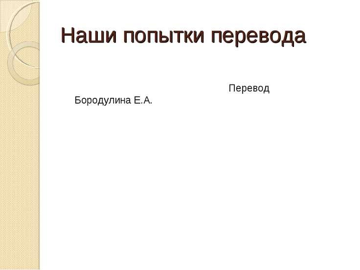 Наши попытки перевода Перевод Бородулина Е.А.