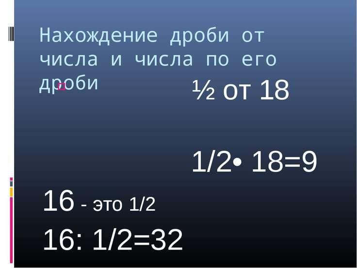Нахождение дроби от числа и числа по его дроби ½ от 18 1/2• 18=9 16 - это 1/2...