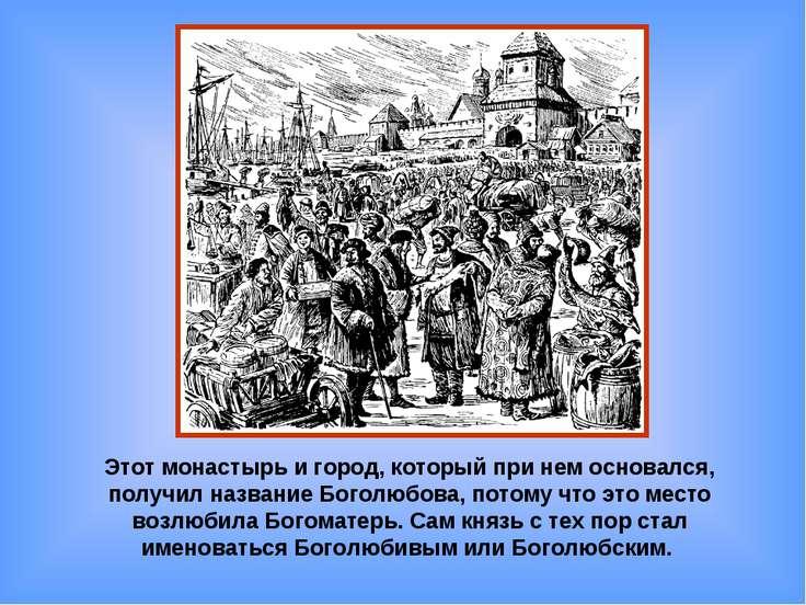 Этот монастырь и город, который при нем основался, получил название Боголюбов...
