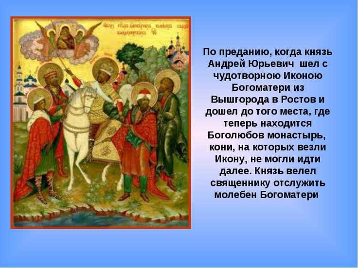 По преданию, когда князь Андрей Юрьевич шел с чудотворною Иконою Богоматери и...