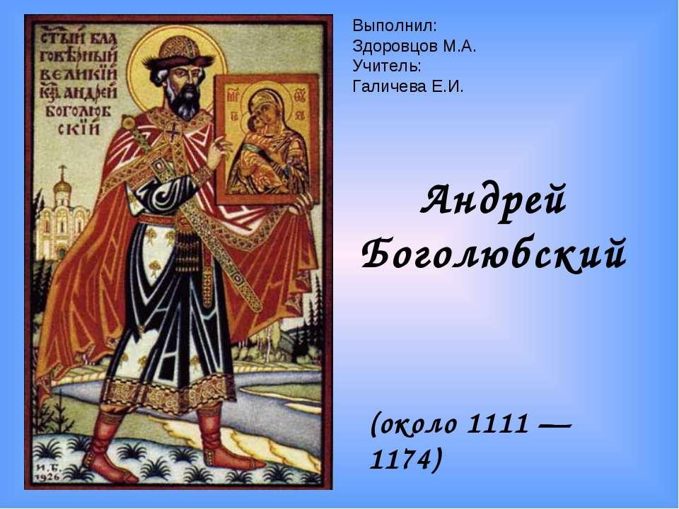 Андрей Боголюбский (около 1111 — 1174) Выполнил: Здоровцов М.А. Учитель: Гали...