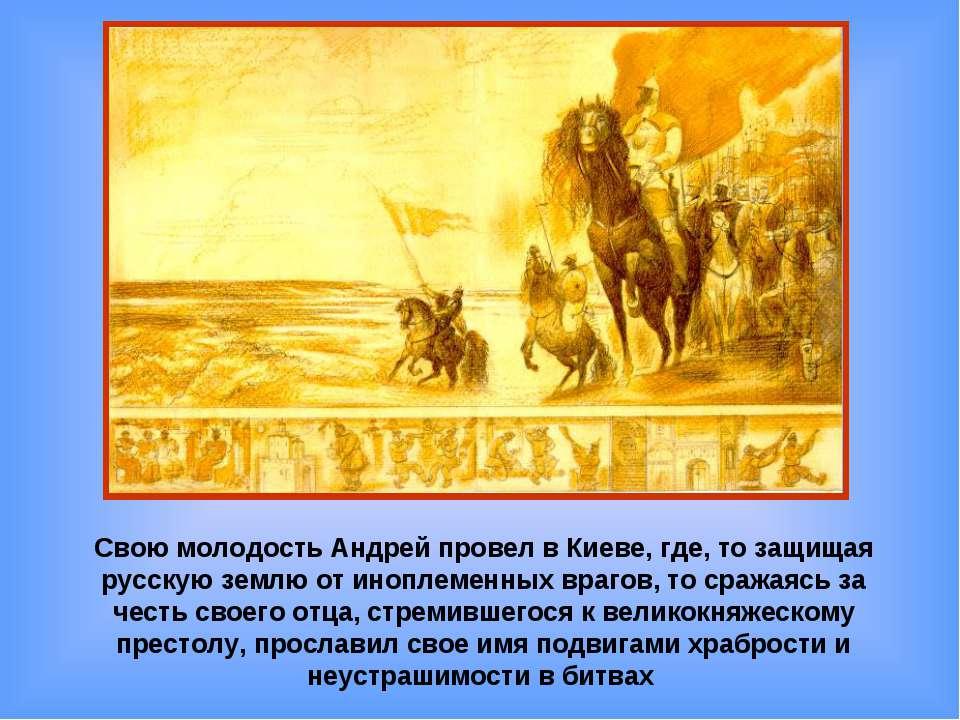 Свою молодость Андрей провел в Киеве, где, то защищая русскую землю от инопле...