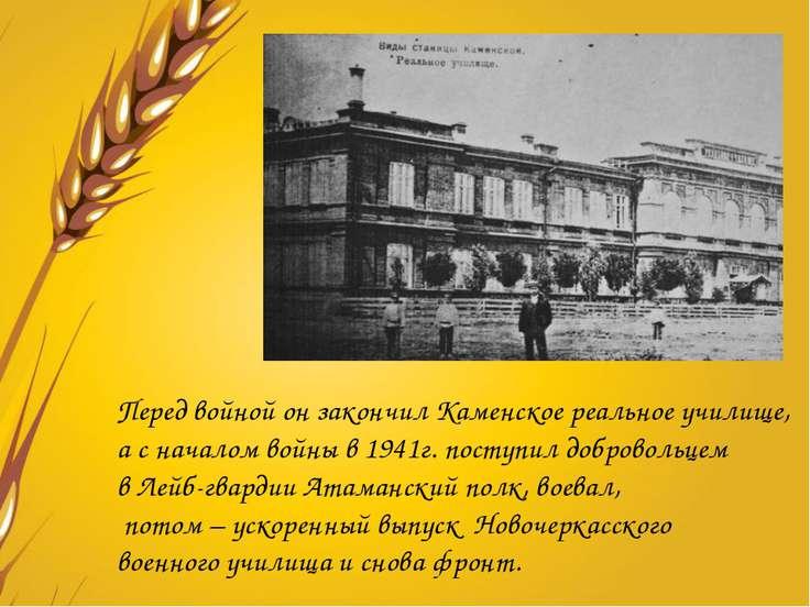 Перед войной он закончил Каменское реальное училище, а с началом войны в 1941...