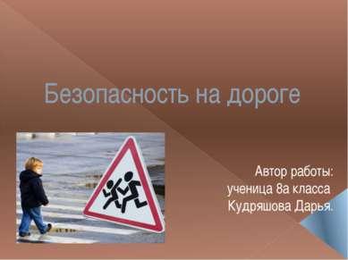 Безопасность на дороге Автор работы: ученица 8а класса Кудряшова Дарья.