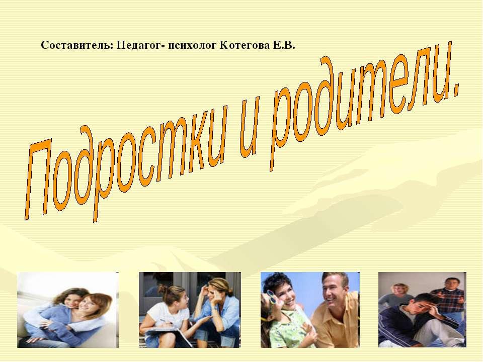 Составитель: Педагог- психолог Котегова Е.В.
