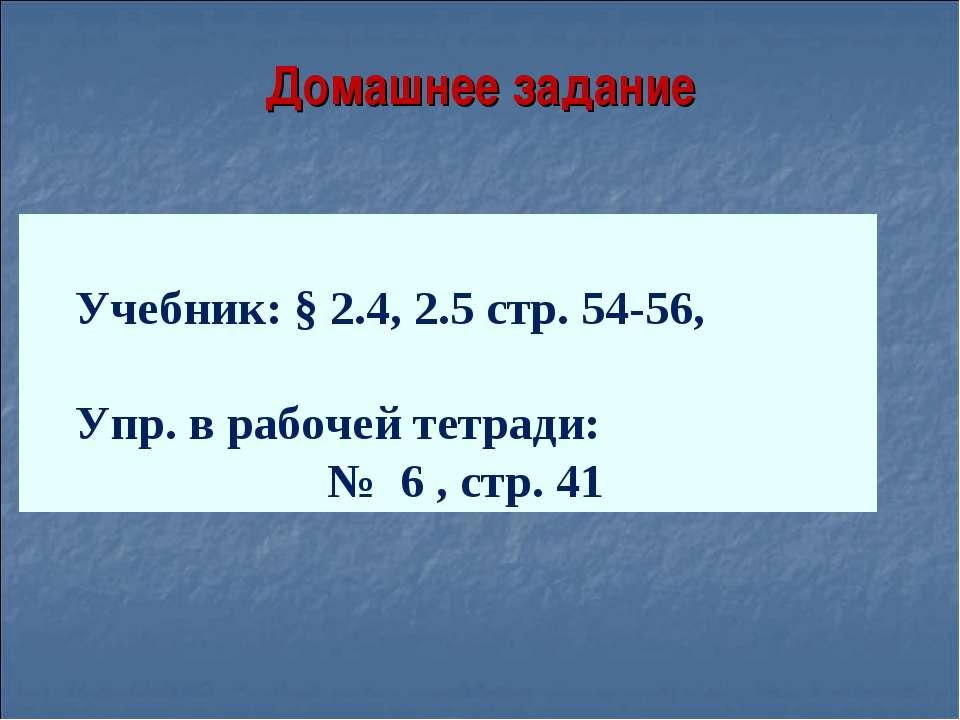 Домашнее задание Учебник: § 2.4, 2.5 стр. 54-56, Упр. в рабочей тетради: № 6 ...
