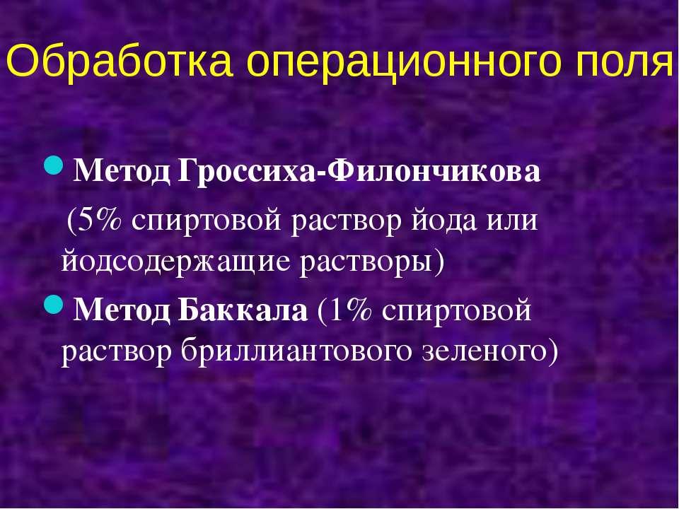 Обработка операционного поля Метод Гроссиха-Филончикова (5% спиртовой раствор...