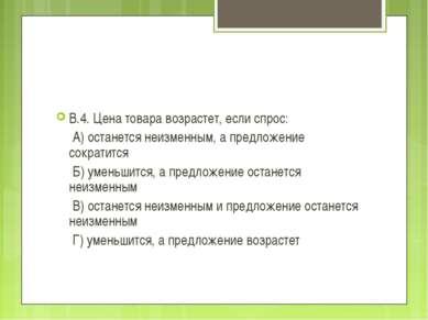 В.4. Цена товара возрастет, если спрос: А) останется неизменным, а предложени...
