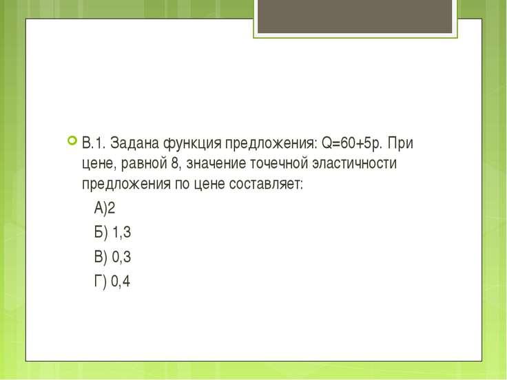 В.1. Задана функция предложения: Q=60+5p. При цене, равной 8, значение точечн...