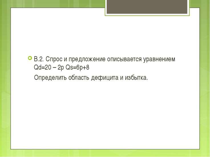 В.2. Спрос и предложение описывается уравнением Qd=20 – 2p Qs=6p+8 Определить...