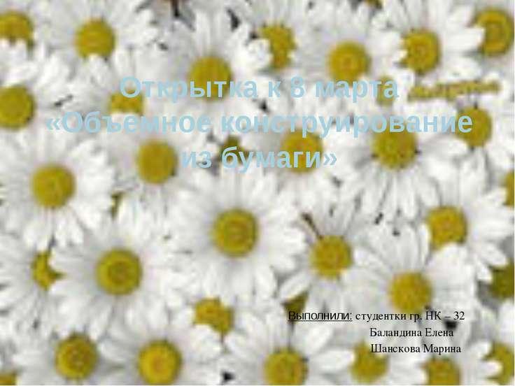 Открытка к 8 марта «Объемное конструирование из бумаги» Выполнили: студентки ...