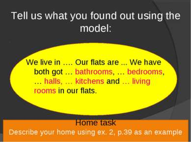Tell us what you found out using the model: We live in …. Our flats are ... W...