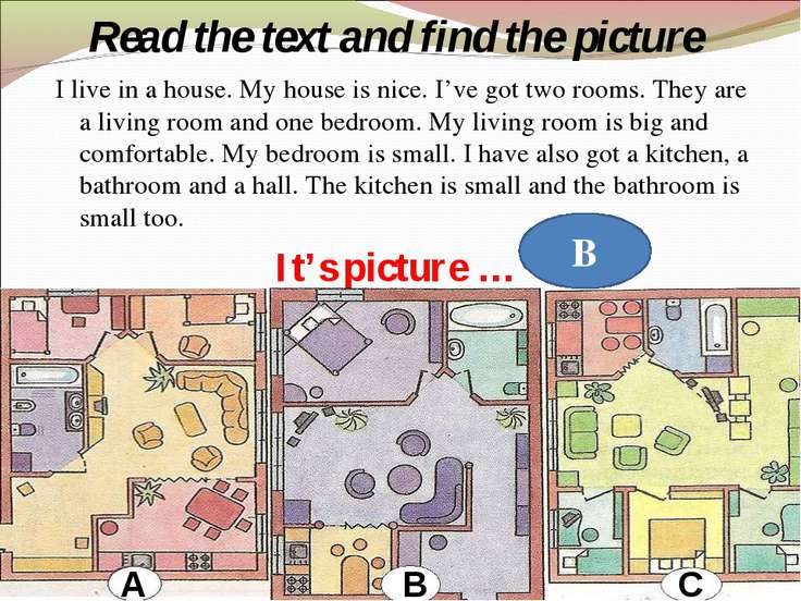 Read the text and find the picture I live in a house. My house is nice. I've ...