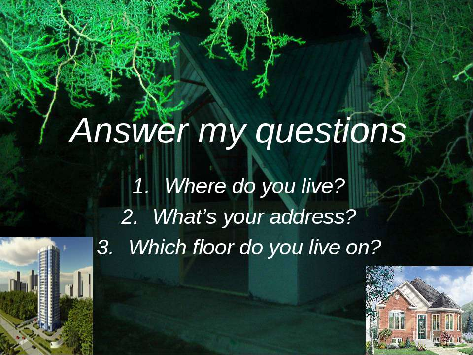 Answer my questions Where do you live? What's your address? Which floor do yo...