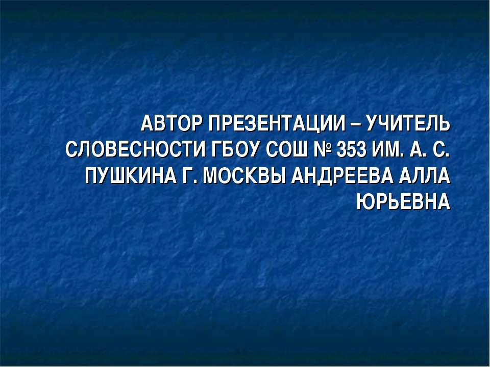 АВТОР ПРЕЗЕНТАЦИИ – УЧИТЕЛЬ СЛОВЕСНОСТИ ГБОУ СОШ № 353 ИМ. А. С. ПУШКИНА Г. М...