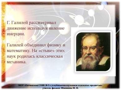 Г. Галилей рассматривал движение используя явление инерции. Галилей объединил...