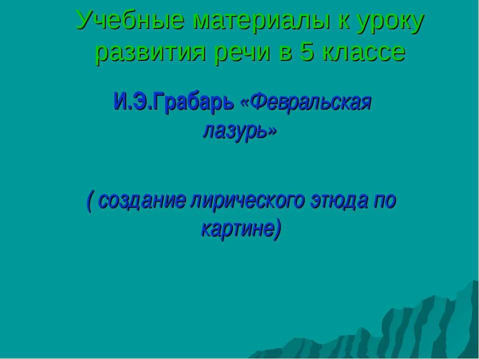 Учебные материалы к уроку развития речи в 5 классе И.Э.Грабарь «Февральская л...