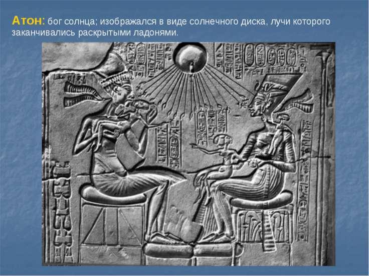 Атон: бог солнца; изображался в виде солнечного диска, лучи которого заканчив...