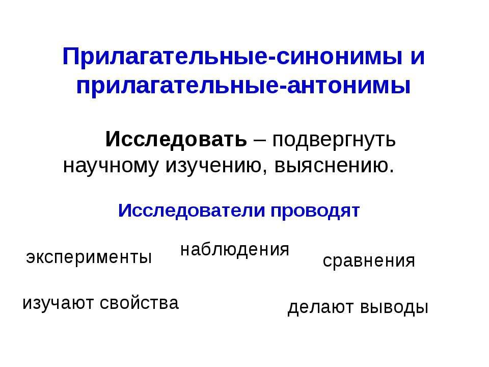 Прилагательные-синонимы и прилагательные-антонимы Исследовать – подвергнуть н...