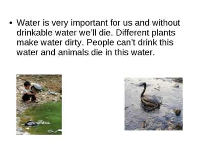 Water is very important for us and without drinkable water we'll die. Differe...