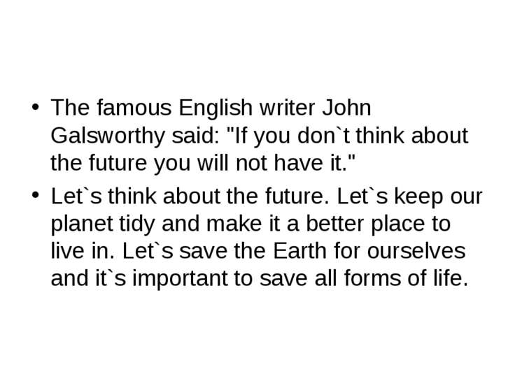 "The famous English writer John Galsworthy said: ""If you don`t think about the..."