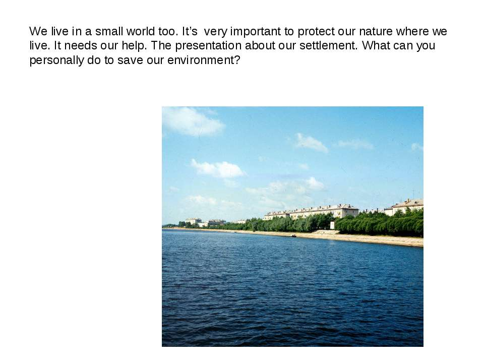 We live in a small world too. It's very important to protect our nature where...