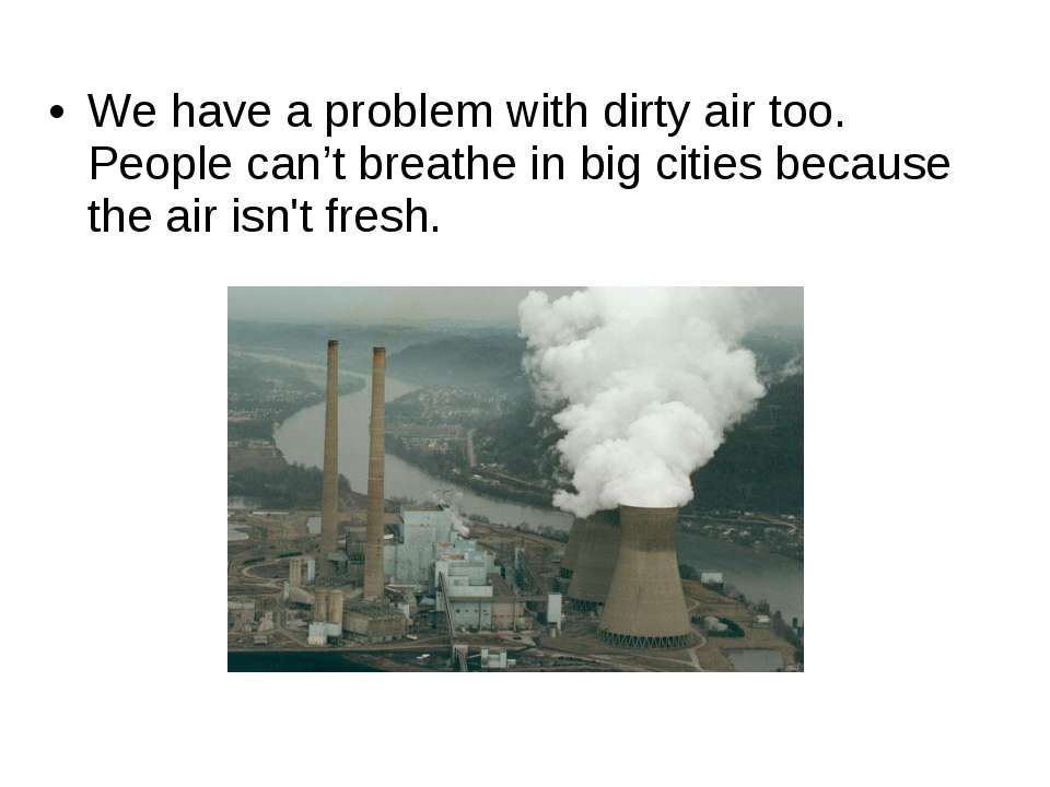 We have a problem with dirty air too. People can't breathe in big cities beca...