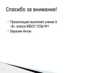Презентацию выполнил ученик 9 «Б» класса МБОУ СОШ №1 Березин Антон Спасибо за...