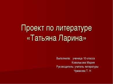 Проект по литературе «Татьяна Ларина» Выполнила: ученица 10 класса Ковалькова...