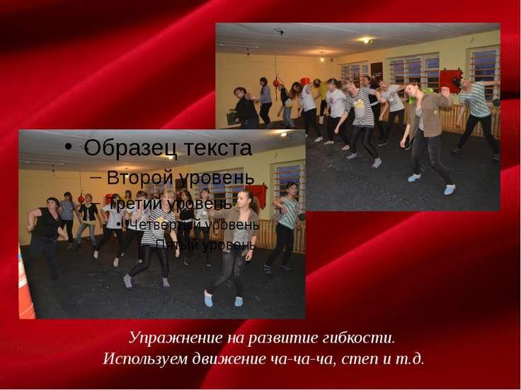 Упражнение на развитие гибкости. Используем движение ча-ча-ча, степ и т.д.